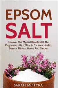 Epsom Salt: Discover the Myriad Benefits of This Magnesium-Rich Miracle for Your Health, Beauty, Fitness, Home, and Garden