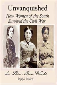 Unvanquished: How Women of the South Survived the Civil War: In Their Own Words