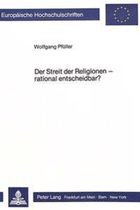 Der Streit Der Religionen - Rational Entscheidbar?: Zum Problem Objektiver Beurteilungskriterien Fuer Religioese Aussagenzusammenhaenge