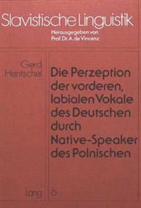 Die Perzeption Der Vorderen, Labialen Vokale Des Deutschen Durch Native-Speaker Des Polnischen: Die Sogenannten Deutschen -OE-- Und -Ue-- Vokale in Ko