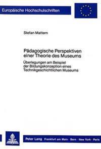 Paedagogische Perspektiven Einer Theorie Des Museums: Ueberlegungen Am Beispiel Der Bildungskonzeption Eines Technikgeschichtlichen Museums