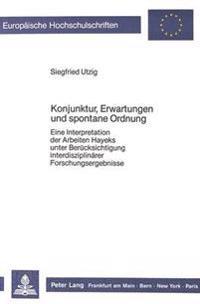 Konjunktur, Erwartungen Und Spontane Ordnung: Eine Interpretation Der Arbeiten Hayeks Unter Beruecksichtigung Interdisziplinaerer Forschungsergebnisse