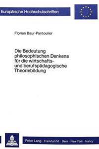 Die Bedeutung Philosophischen Denkens Fuer Die Wirtschafts- Und Berufspaedagogische Theoriebildung: Eine Systematisch-Kritische Analyse Wirtschafts- U