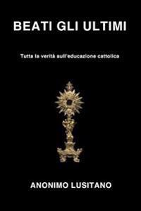 Beati Gli Ultimi: Tutta La Verita' Sull'educazione Cattolica