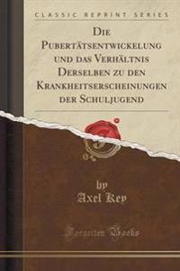 Die Puberttsentwickelung Und Das Verhltnis Derselben Zu Den Krankheitserscheinungen Der Schuljugend (Classic Reprint)