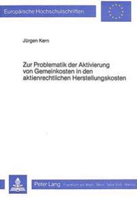 Zur Problematik Der Aktivierung Von Gemeinkosten in Den Aktienrechtlichen Herstellungskosten: Eine Handelsrechtliche Analyse Auf Der Basis Ausgewaehlt