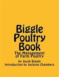 Biggle Poultry Book: The Management of Farm Poultry