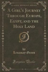 A Girl's Journey Through Europe, Egypt, and the Holy Land (Classic Reprint)