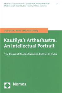 Kautilya's Arthashastra: An Intellectual Portrait: The Classical Roots of Modern Politics in India