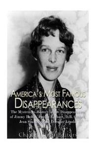America's Most Famous Disappearances: The Mysterious History of the Disappearances of Jimmy Hoffa, Amelia Earhart, D.B. Cooper, Jean Spangler, and Dor