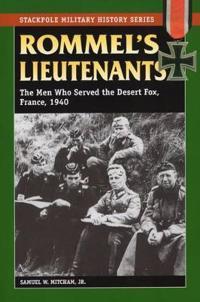 Rommel's Lieutenants: The Men Who Served the Desert Fox, France, 1940