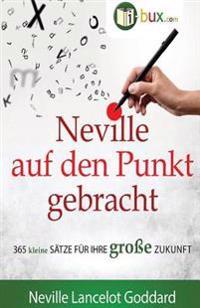 Neville Auf Den Punkt Gebracht: 365 Kleine Sätze Für Ihre Große Zukunft