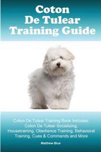 Coton de Tulear Training Guide. Coton de Tulear Training Book Includes: Coton de Tulear Socializing, Housetraining, Obedience Training, Behavioral Tra