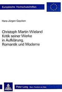 Christoph Martin Wieland: Kritik Seiner Werke in Aufklaerung, Romantik Und Moderne