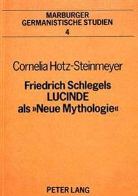 Friedrich Schlegels Lucinde ALS 'Neue Mythologie': Geschichtsphilosophischer Versuch Einer Rueckgewinnung Gesellschaftlicher Totalitaet Durch Das Indi