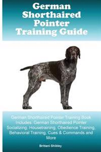 German Shorthaired Pointer Training Guide German Shorthaired Pointer Training Book Includes: German Shorthaired Pointer Socializing, Housetraining, Ob