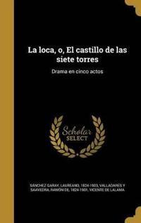 La Loca, O, El Castillo de Las Siete Torres: Drama En Cinco Actos