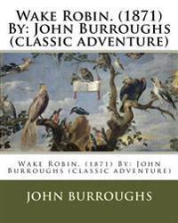Wake Robin. (1871) by: John Burroughs (Classic Adventure)