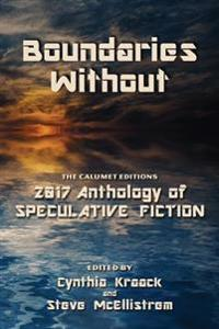 Boundaries Without: The Calumet Editions 2017 Anthology of Speculative Fiction