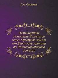 Puteshestvie Kapitana Billingsa Cherez Chukotskuyu Zemlyu OT Beringova Proliva Do Nizhnekolymskogo Ostroga