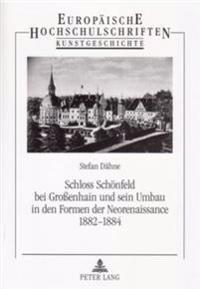 Schloss Schoenfeld Bei Großenhain Und Sein Umbau in Den Formen Der Neorenaissance 1882-1884