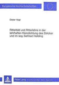 Ritterbild Und Ritterlehre in Der Lehrhaften Kleindichtung Des Stricker Und Im Sogenannten Seifried Helbling
