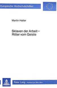Sklaven Der Arbeit - Ritter Vom Geiste: Arbeit Und Arbeiter Im Deutschen Sozialroman Zwischen 1840 Und 1880