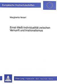 Ernst Weiss - Individualitaet Zwischen Vernunft Und Irrationalismus: Ein Werk Zwischen -Mythologie- Und -Aufklaerung-