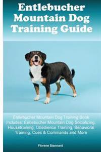 Entlebucher Mountain Dog Training Guide Entlebucher Mountain Dog Training Book Includes: Entlebucher Mountain Dog Socializing, Housetraining, Obedienc