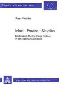 Inhalt - Prozess - Situation: Studien Zum Theorie-Praxis-Problem in Der Allgemeinen Didaktik