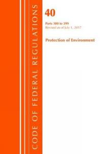 Code of Federal Regulations, Title 40 Protection of the Environment 300-399, Revised as of July 1, 2017