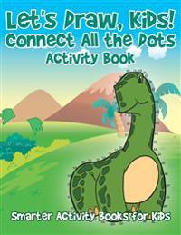 Let's Draw, Kids! Connect All the Dots Activity Book