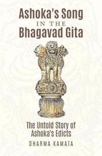 Ashoka's Song in the Bhagavad Gita: The Untold Story of Ashoka's Edicts