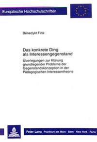 Das Konkrete Ding ALS Interessengegenstand: Ueberlegungen Zur Klaerung Grundlegender Probleme Der Gegenstandskonzeption in Der Paedagogischen Interess