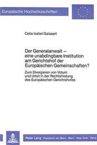 Der Generalanwalt - Eine Unabdingbare Institution Am Gerichtshof Der Europaeischen Gemeinschaften?: Zum Divergieren Von Votum Und Urteil in Der Rechts