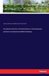 Der Politische Verbrecher Und Die Revolutionen in Anthropologischer, Juristischer Und Staatswissenschaftlicher Beziehung