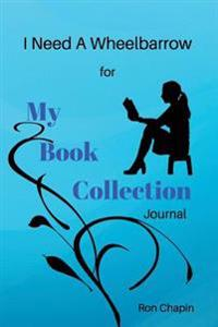 I Need a Wheelbarrow: For My Book Collection Journal