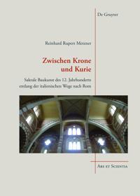 Zwischen Krone Und Kurie: Sakrale Baukunst Des 12. Jahrhunderts Entlang Der Italienischen Wege Nach ROM