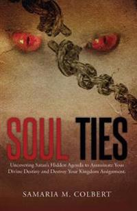 Soul Ties: Uncovering Satan's Hidden Agenda to Assassinate Your Divine Destiny and Destroy Your Kingdom Assignment.