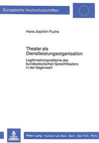 Theater ALS Dienstleistungsorganisation: Legitimationsprobleme Des Bundesdeutschen Sprechtheaters in Der Gegenwart