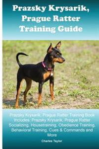 Prague Ratter (Prazsky Krysarik) Training Guide: Prague Ratter Training Book Includes: Prague Ratter Socializing, Housetraining, Obedience Training, B
