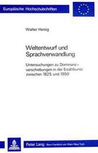 Weltentwurf Und Sprachverwandlung: Untersuchungen Zu Dominanzverschiebungen in Der Erzaehlkunst Zwischen 1825 Und 1950