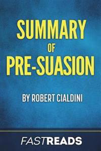 Summary of Pre-Suasion: By Robert Cialdini - Includes Key Takeaways & Analysis