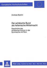 Der Achaeische Bund ALS Hellenische Mittelmacht: Geschichte Des Achaeischen Koinon in Der Symmachie Mit ROM