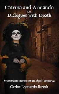 Catrina and Armando or Dialogues with Death: Mysterious Stories Set in 1850's Veracruz