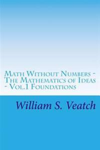 Math Without Numbers: The Mathematics of Ideas - Vol. 1 Foundations