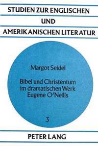 Bibel Und Christentum Im Dramatischen Werk Eugene O'Neills