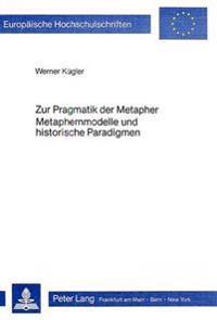 Zur Pragmatik Der Metapher. Metaphernmodelle Und Historische Paradigmen