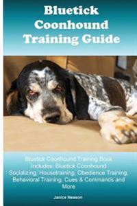 Bluetick Coonhound Training Guide Bluetick Coonhound Training Book Includes: Bluetick Coonhound Socializing, Housetraining, Obedience Training, Behavi