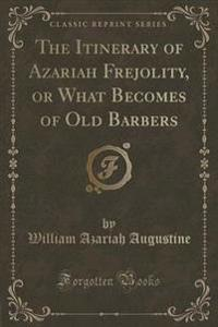The Itinerary of Azariah Frejolity, or What Becomes of Old Barbers (Classic Reprint)